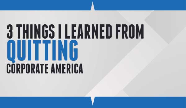 3 Things I Learned From Quitting Corporate America